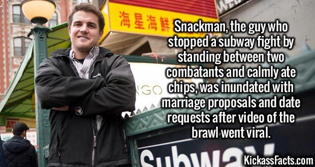 2598 Snackman-Snackman, the guy who stopped a subway fight by standing between two combatants and calmly ate chips, was inundated with marriage proposals and date requests after video of the brawl went viral.