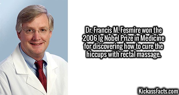 2600 Dr. Francis M. Fesmire-Dr. Francis M. Fesmire won the 2006 Ig Nobel Prize in Medicine for discovering how to cure the hiccups with rectal massage.