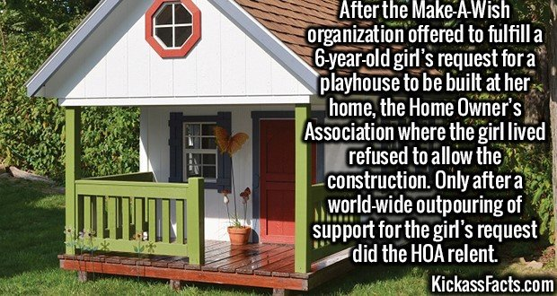 2614 Playhouse HOA-After the Make-A-Wish organization offered to fulfill a 6-year-old girl's request for a playhouse to be built at her home, the Home Owner's Association where the girl lived refused to allow the construction. Only after a world-wide outpouring of support for the girl's request did the HOA relent.