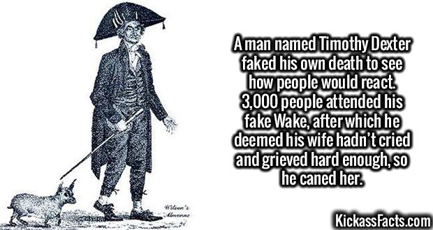 2617 Timothy Dexter-A man named Timothy Dexter faked his own death to see how people would react. 3,000 people attended his fake Wake, after which he deemed his wife hadn't cried and grieved hard enough, so he caned her.