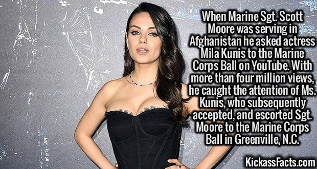 2620 Mila Kunis-When Marine Sgt. Scott Moore was serving in Afghanistan he asked actress Mila Kunis to the Marine Corps Ball on YouTube. With more than four million views, he caught the attention of Ms. Kunis, who subsequently accepted, and escorted Sgt. Moore to the Marine Corps Ball in Greenville, N.C.
