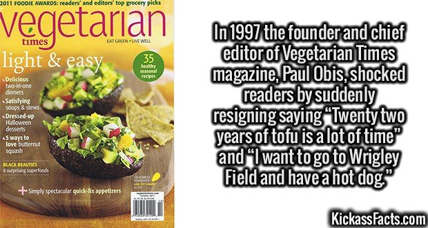"2642 Vegetarian Times-In 1997 the founder and chief editor of Vegetarian Times magazine, Paul Obis, shocked readers by suddenly resigning saying ""Twenty two years of tofu is a lot of time"" and ""I want to go to Wrigley Field and have a hot dog."""