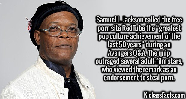 "2643 Samuel L. Jackson-Samuel L. Jackson called the free porn site RedTube the ""greatest pop culture achievement of the last 50 years"" during an Avengers Q&A. The quip outraged several adult film stars, who viewed the remark as an endorsement to steal porn."