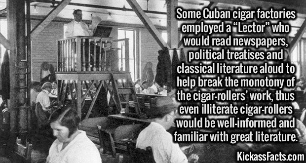 "2648 Cuban cigar factories Lector-Some Cuban cigar factories employed a ""Lector"" who would read newspapers, political treatises and classical literature aloud to help break the monotony of the cigar-rollers' work, thus even illiterate cigar-rollers would be well-informed and familiar with great literature."