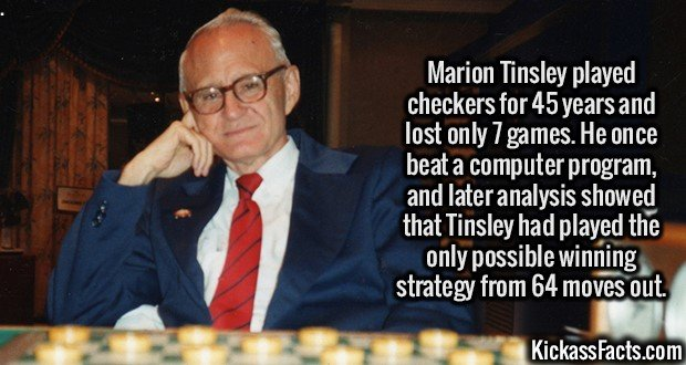 2649 Marion Tinsley-Marion Tinsley played checkers for 45 years and lost only 7 games. He once beat a computer program, and later analysis showed that Tinsley had played the only possible winning strategy from 64 moves out.
