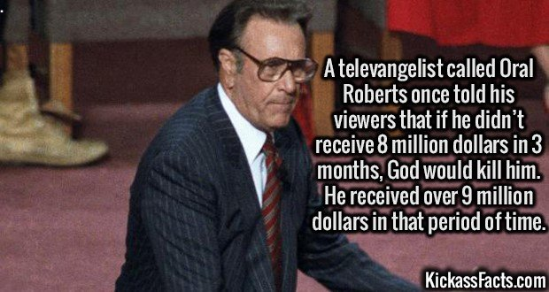 2652 Oral Roberts-A televangelist called Oral Roberts once told his viewers that if he didn't receive 8 million dollars in 3 months, God would kill him. He received over 9 million dollars in that period of time.