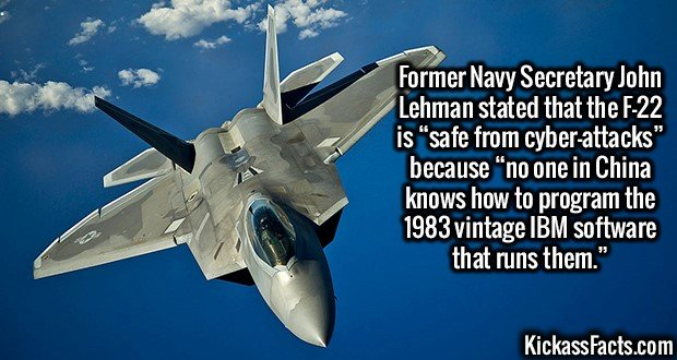 "2656 F-22 Unhackable-Former Navy Secretary John Lehman stated that the F-22 is ""safe from cyber-attacks"" because ""no one in China knows how to program the 1983 vintage IBM software that runs them."""