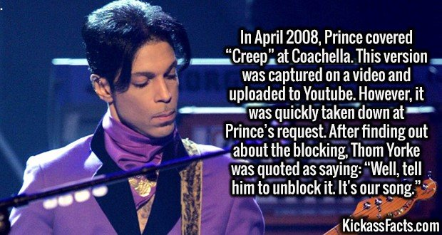"""2671 Prince-In April 2008, Prince covered """"Creep"""" at Coachella. This version was captured on a video and uploaded to Youtube. However, it was quickly taken down at Prince's request. After finding out about the blocking, Thom Yorke was quoted as saying: """"Well, tell him to unblock it. It's our song."""""""