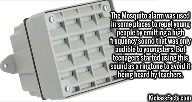 2676 Mosquito alarm-The Mosquito alarm was used in some places to repel young people by emitting a high frequency sound that was only audible to youngsters. But teenagers started using this sound as a ringtone to avoid it being heard by teachers.