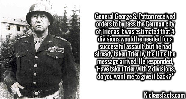 2688 Gen.George S.Patton-General George S. Patton received orders to bypass the German city of Trier as it was estimated that 4 divisions would be needed for a successful assault ,but he had already taken Trier by the time the message arrived. He responded, 'Have taken Trier with 2 divisions, do you want me to give it back?'