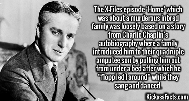 """2724 Charlie Chaplin-The X-Files episode 'Home' which was about a murderous inbred family was loosely based on a story from Charlie Chaplin's autobiography where a family introduced him to their quadruple amputee son by pulling him out from under a bed after which he """"flopp[ed] around"""" while they sang and danced."""