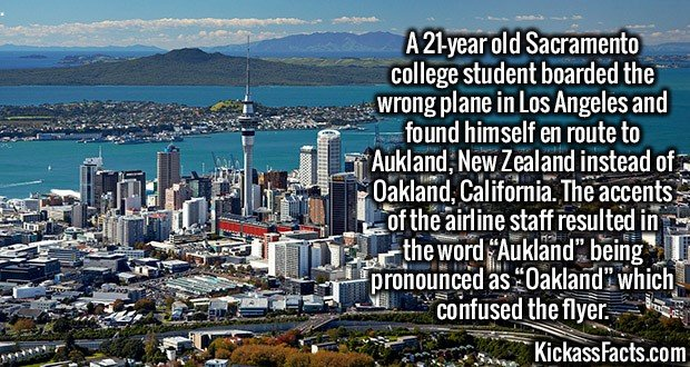 """2728 Oakland Auckland-A 21-year old Sacramento college student boarded the wrong plane in Los Angeles and found himself en route to Aukland, New Zealand instead of Oakland, California. The accents of the airline staff resulted in the word """"Aukland"""" being pronounced as """"Oakland"""" which confused the flyer."""