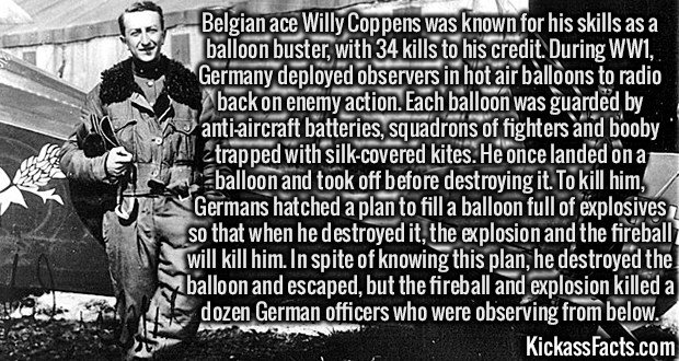 2732 Willy Coppens-Belgian ace Willy Coppens was known for his skills as a balloon buster, with 34 kills to his credit. During WW1, Germany deployed observers in hot air balloons to radio back on enemy action. Each balloon was guarded by anti-aircraft batteries, squadrons of fighters and booby trapped with silk-covered kites. He once landed on a balloon and took off before destroying it. To kill him, Germans hatched a plan to fill a balloon full of explosives so that when he destroyed it, the explosion and the fireball will kill him. In spite of knowing this plan, he destroyed the balloon and escaped, but the fireball and explosion killed a dozen German officers who were observing from below.