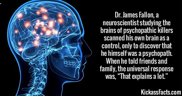 """2739 Psychopath Brain-Dr. James Fallon, a neuroscientist studying the brains of psychopathic killers scanned his own brain as a control, only to discover that he himself was a psychopath. When he told friends and family, the universal response was, """"That explains a lot."""""""