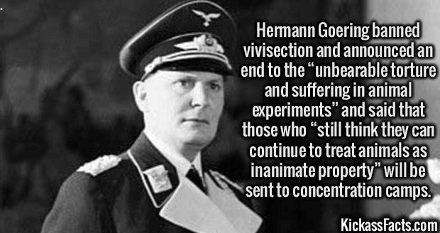 "2741 Hermann Goering-Hermann Goering banned vivisection and announced an end to the ""unbearable torture and suffering in animal experiments"" and said that those who ""still think they can continue to treat animals as inanimate property"" will be sent to concentration camps."