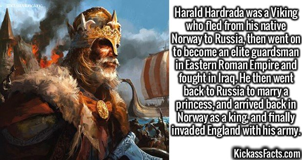 2962 Harald Hardrada-Harald Hardrada was a Viking who fled from his native Norway to Russia, then went on to become an elite guardsman in Eastern Roman Empire and fought in Iraq. He then went back to Russia to marry a princess, and arrived back in Norway as a king, and finally invaded England with his army.