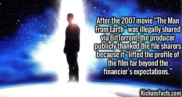 "2965 The Man From Earth-After the 2007 movie ""The Man From Earth"" was illegally shared via BitTorrent, the producer publicly thanked the file sharers because it ""lifted the profile of the film far beyond the financier's expectations."""