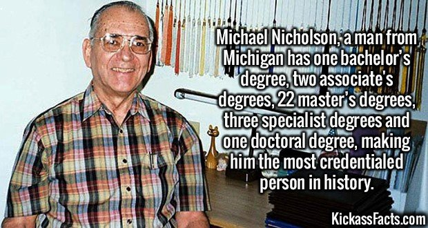 2967 Michael Nicholson-Michael Nicholson, a man from Michigan has one bachelor's degree, two associate's degrees, 22 master's degrees, three specialist degrees and one doctoral degree, making him the most credentialed person in history.