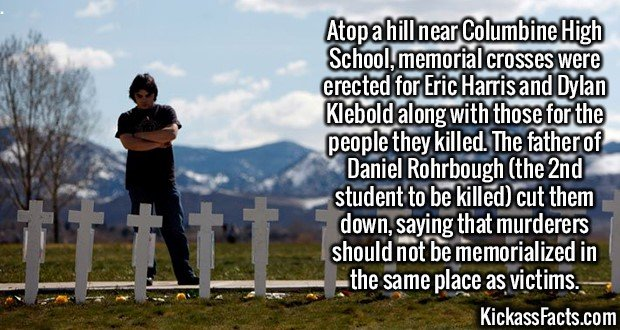 2968 Columbine memorial crosses-Atop a hill near Columbine High School, memorial crosses were erected for Eric Harris and Dylan Klebold along with those for the people they killed. The father of Daniel Rohrbough (the 2nd student to be killed) cut them down, saying that murderers should not be memorialized in the same place as victims.