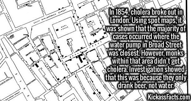 2969 Cholera Map-In 1854, cholera broke out in London. Using spot maps, it was shown that the majority of cases occurred where the water pump in Broad Street was closest. However, monks within that area didn't get cholera. Investigation showed that this was because they only drank beer, not water.
