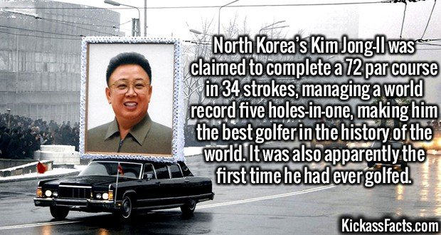 2988 Kim Jong-Il-North Korea's Kim Jong-Il was claimed to complete a 72 par course in 34 strokes, managing a world record five holes-in-one, making him the best golfer in the history of the world. It was also apparently the first time he had ever golfed.