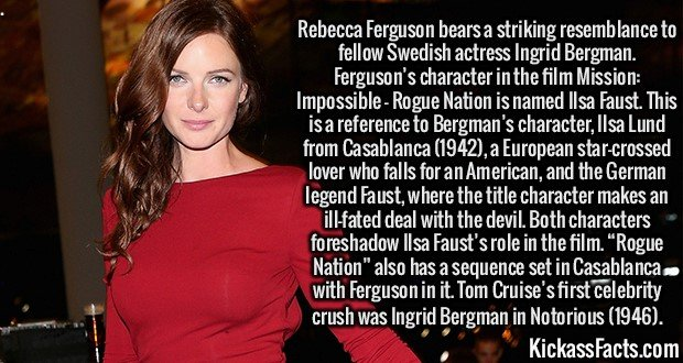 """2991 Rebecca Ferguson-Rebecca Ferguson bears a striking resemblance to fellow Swedish actress Ingrid Bergman. Ferguson's character in the film Mission: Impossible - Rogue Nation is named Ilsa Faust. This is a reference to Bergman's character, Ilsa Lund from Casablanca (1942), a European star-crossed lover who falls for an American, and the German legend Faust, where the title character makes an ill-fated deal with the devil. Both characters foreshadow Ilsa Faust's role in the film. """"Rogue Nation"""" also has a sequence set in Casablanca with Ferguson in it. Tom Cruise's first celebrity crush was Ingrid Bergman in Notorious (1946)."""