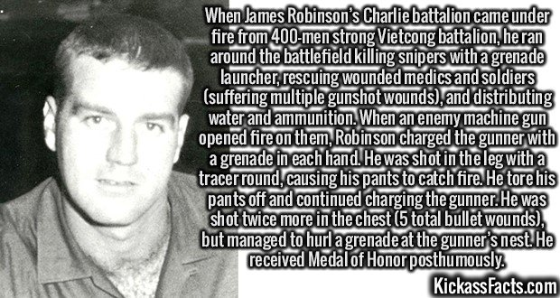 2992 James Robinson-When James Robinson's Charlie battalion came under fire from 400-men strong Vietcong battalion, he ran around the battlefield killing snipers with a grenade launcher, rescuing wounded medics and soldiers (suffering multiple gunshot wounds), and distributing water and ammunition. When an enemy machine gun opened fire on them, Robinson charged the gunner with a grenade in each hand. He was shot in the leg with a tracer round, causing his pants to catch fire. He tore his pants off and continued charging the gunner. He was shot twice more in the chest(5 total bullet wounds), but managed to hurl a grenade at the gunner's nest. He received Medal of Honor posthumously.