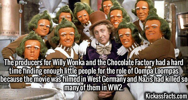 2999 Oompa Loompas-The producers for Willy Wonka and the Chocolate Factory had a hard time finding enough little people for the role of Oompa Loompas because the movie was filmed in West Germany and Nazis had killed so many of them in WW2.