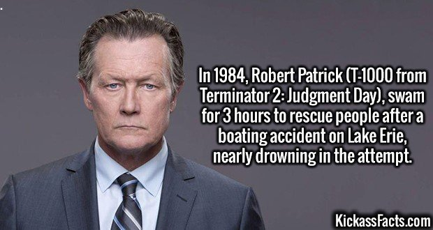 3002 Robert Patrick-In 1984, Robert Patrick (T-1000 from Terminator 2: Judgment Day), swam for 3 hours to rescue people after a boating accident on Lake Erie, nearly drowning in the attempt.