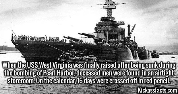 3005 USS West Virginia-When the USS West Virginia was finally raised after being sunk during the bombing of Pearl Harbor, deceased men were found in an airtight storeroom. On the calendar, 16 days were crossed off in red pencil.