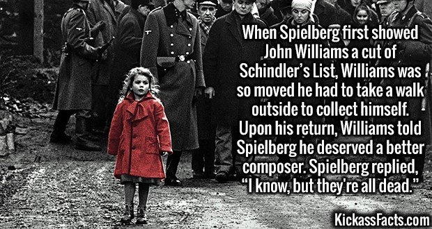 "3009 Schindler's List-When Spielberg first showed John Williams a cut of Schindler's List, Williams was so moved he had to take a walk outside to collect himself. Upon his return, Williams told Spielberg he deserved a better composer. Spielberg replied, ""I know, but they're all dead."""