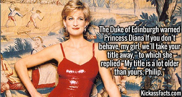 """3011 Princess Diana-The Duke of Edinburgh warned Princess Diana If you don't behave, my girl, we'll take your title away,"""" to which she replied """"My title is a lot older than yours, Philip."""""""