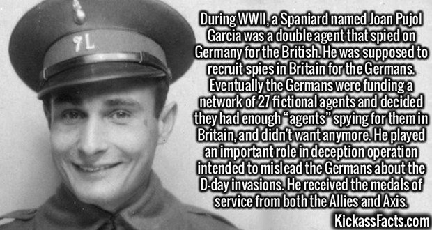 """3012 Joan Pujol Garcia-During WWII, a Spaniard named Joan Pujol Garcia was a double agent that spied on Germany for the British. He was supposed to recruit spies in Britain for the Germans. Eventually the Germans were funding a network of 27 fictional agents and decided they had enough """"agents"""" spying for them in Britain, and didn't want anymore. He played an important role in deception operation intended to mislead the Germans about the D-day invasions. He received the medals of service from both the Allies and Axis."""