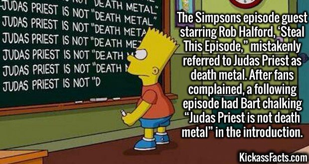 """3019 Judas Priest Simpsons-The Simpsons episode guest starring Rob Halford, 'Steal This Episode,"""" mistakenly referred to Judas Priest as death metal. After fans complained, a following episode had Bart chalking """"Judas Priest is not death metal"""" in the introduction."""