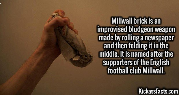 3047 Millwall brick-Millwall brick is an improvised bludgeon weapon made by rolling a newspaper and then folding it in the middle. It is named after the supporters of the English football club Millwall.