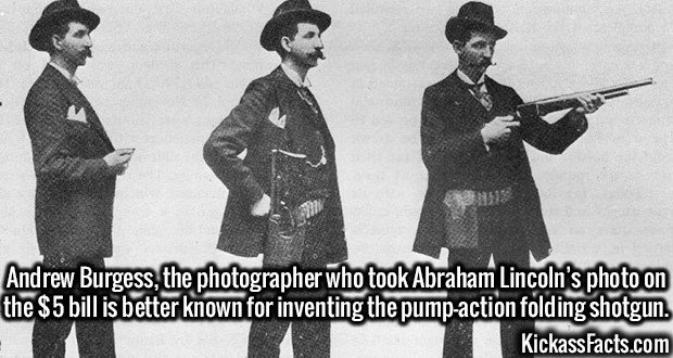 3065 Andrew Burgess-Andrew Burgess, the photographer who took Abraham Lincoln's photo on the $5 bill is better known for inventing the pump-action folding shotgun.
