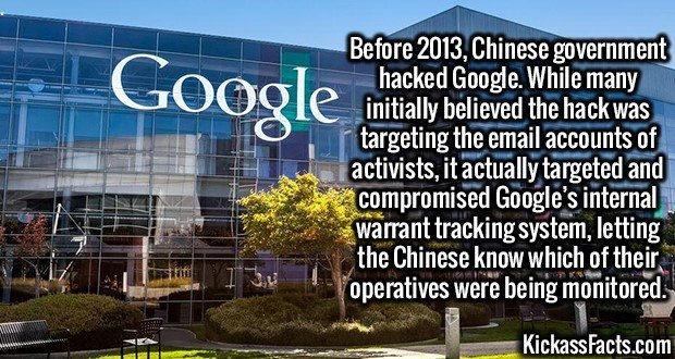 3067 Chinese Google Hack-Before 2013, Chinese government hacked Google. While many initially believed the hack was targeting the email accounts of activists, it actually targeted and compromised Google's internal warrant tracking system, letting the Chinese know which of their operatives were being monitored.