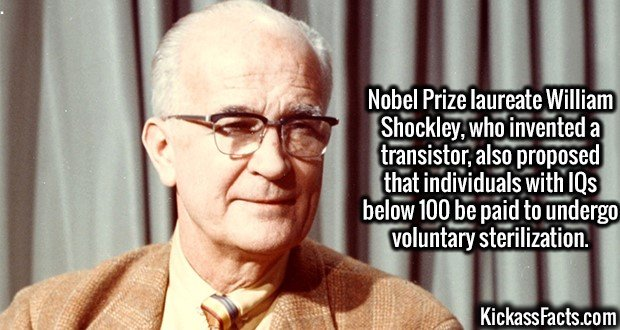 3071 William Shockley-Nobel Prize laureate William Shockley, who invented a transistor, also proposed that individuals with IQs below 100 be paid to undergo voluntary sterilization.