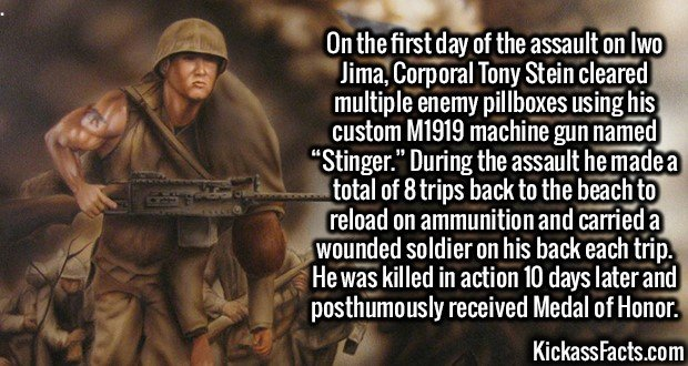 """3074 Tony Stein-On the first day of the assault on Iwo Jima, Corporal Tony Stein cleared multiple enemy pillboxes using his custom M1919 machine gun named """"Stinger."""" During the assault he made a total of 8 trips back to the beach to reload on ammunition and carried a wounded soldier on his back each trip. He was killed in action 10 days later and posthumously received Medal of Honor."""