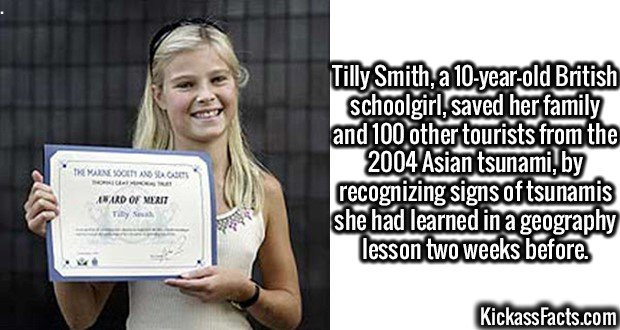 3085 Tilly Smith-Tilly Smith, a 10-year-old British schoolgirl, saved her family and 100 other tourists from the 2004 Asian tsunami, by recognizing signs of tsunamis she had learned in a geography lesson two weeks before.
