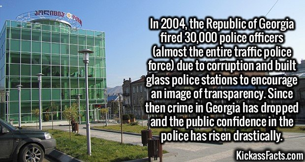 3086 Georgia Glass Police Station-In 2004, the Republic of Georgia fired 30,000 police officers (almost the entire traffic police force) due to corruption and built glass police stations to encourage an image of transparency. Since then crime in Georgia has dropped and the public confidence in the police has risen drastically.