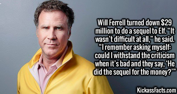 "3087 Will Ferrell-Will Ferrell turned down $29 million to do a sequel to Elf. ""It wasn't difficult at all,"" he said. ""I remember asking myself: could I withstand the criticism when it's bad and they say, 'He did the sequel for the money?'"""