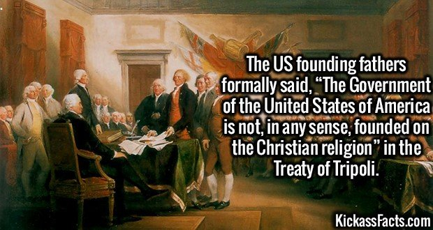 "3090 Founding fathers-The US founding fathers formally said, ""The Government of the United States of America is not, in any sense, founded on the Christian religion"" in the Treaty of Tripoli."