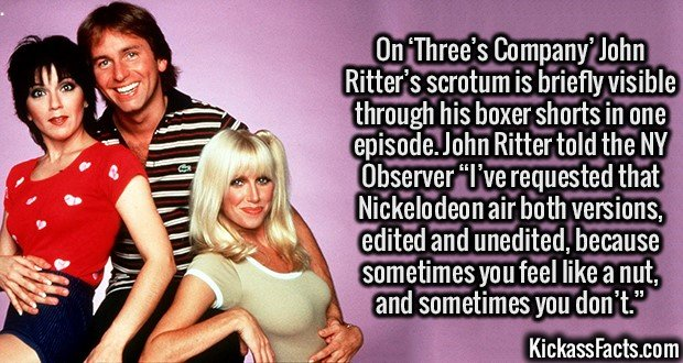 """3104 John Ritter-On 'Three's Company' John Ritter's scrotum is briefly visible through his boxer shorts in one episode. John Ritter told the NY Observer """"I've requested that Nickelodeon air both versions, edited and unedited, because sometimes you feel like a nut, and sometimes you don't."""""""