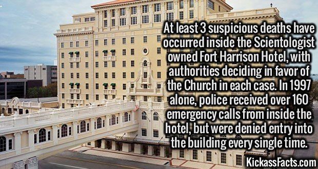 3113 Fort Harrison Hotel-At least 3 suspicious deaths have occurred inside the Scientologist owned Fort Harrison Hotel, with authorities deciding in favor of the Church in each case. In 1997 alone, police received over 160 emergency calls from inside the hotel, but were denied entry into the building every single time.