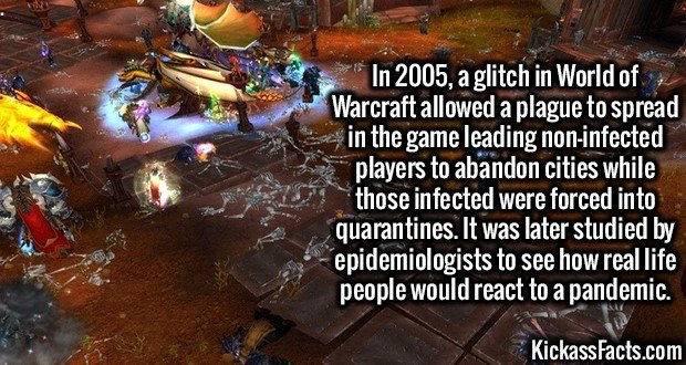 3166 World of Warcraft Plague-In 2005, a glitch in World of Warcraft allowed a plague to spread in the game leading non-infected players to abandon cities while those infected were forced into quarantines. It was later studied by epidemiologists to see how real life people would react to a pandemic.