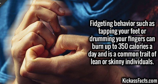3203 Fidgeting-Fidgeting behavior such as tapping your feet or drumming your fingers can burn up to 350 calories a day and is a common trait of lean or skinny individuals.