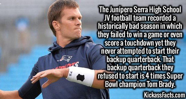 3214 Tom Brady-The Junípero Serra High School JV football team recorded a historically bad season in which they failed to win a game or even score a touchdown yet they never attempted to start their backup quarterback. That backup quarterback they refused to start is 4 times Super Bowl champion Tom Brady.