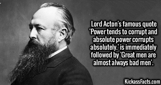 3215 Lord Acton-Lord Acton's famous quote 'Power tends to corrupt and absolute power corrupts absolutely.' is immediately followed by 'Great men are almost always bad men'.