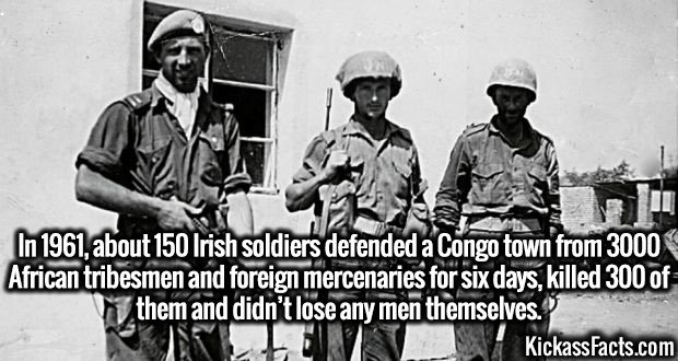 3252 Irish Soldiers Congo-In 1961, about 150 Irish soldiers defended a Congo town from 3000 African tribesmen and foreign mercenaries for six days, killed 300 of them and didn't lose any men themselves.